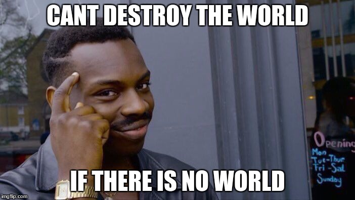 everyone complaining about the world getting destroyed? Come on, its 2018 there is no world. | CANT DESTROY THE WORLD IF THERE IS NO WORLD | image tagged in dank,memes,funny memes,funny | made w/ Imgflip meme maker