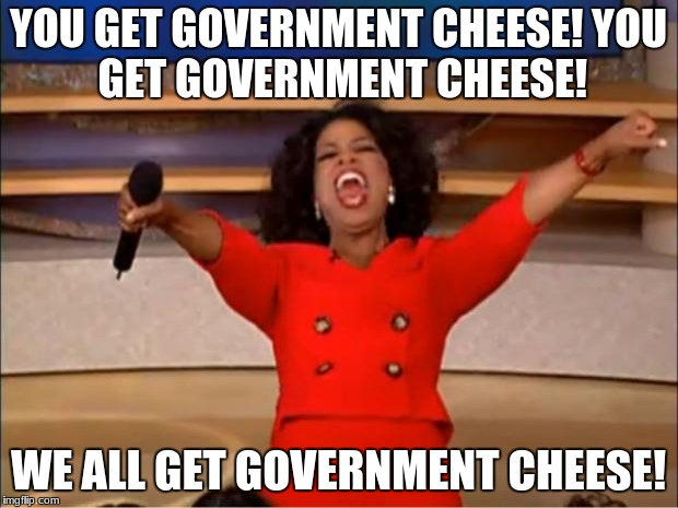 Oprah You Get A Meme | YOU GET GOVERNMENT CHEESE! YOU GET GOVERNMENT CHEESE! WE ALL GET GOVERNMENT CHEESE! | image tagged in memes,oprah you get a | made w/ Imgflip meme maker