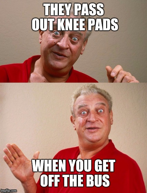 Classic Rodney | THEY PASS OUT KNEE PADS WHEN YOU GET OFF THE BUS | image tagged in classic rodney | made w/ Imgflip meme maker