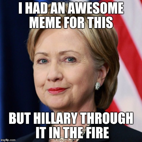 I HAD AN AWESOME MEME FOR THIS BUT HILLARY THROUGH IT IN THE FIRE | image tagged in hillary clinton | made w/ Imgflip meme maker