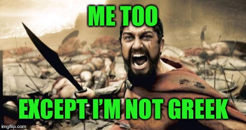 Sparta Leonidas Meme | ME TOO EXCEPT I'M NOT GREEK | image tagged in memes,sparta leonidas | made w/ Imgflip meme maker