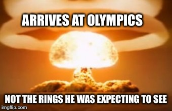 ARRIVES AT OLYMPICS NOT THE RINGS HE WAS EXPECTING TO SEE | made w/ Imgflip meme maker