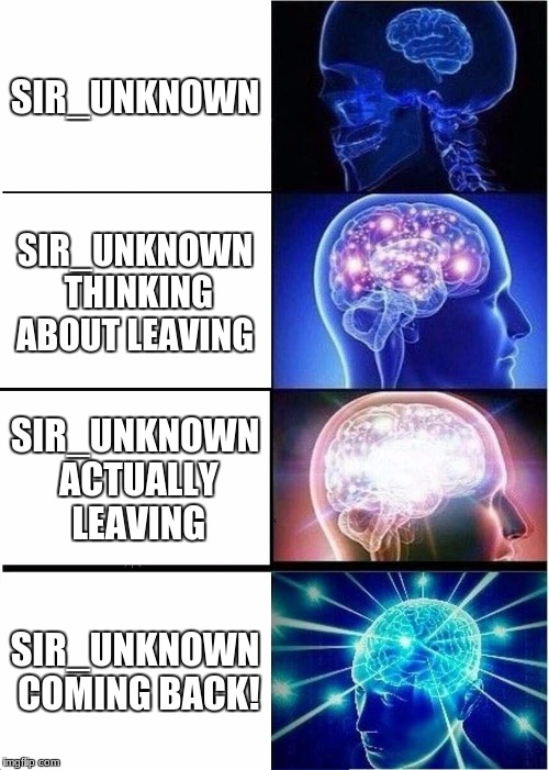 Expanding Brain Meme | SIR_UNKNOWN SIR_UNKNOWN THINKING ABOUT LEAVING SIR_UNKNOWN ACTUALLY LEAVING SIR_UNKNOWN COMING BACK! | image tagged in memes,expanding brain | made w/ Imgflip meme maker