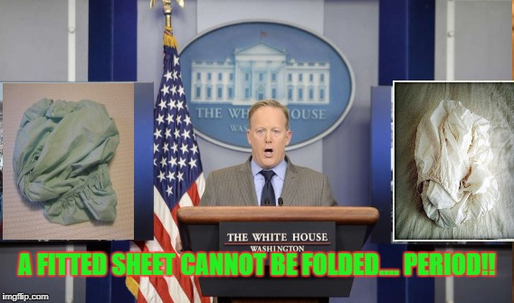 Spicey Fitted Sheet | A FITTED SHEET CANNOT BE FOLDED.... PERIOD!! | image tagged in sean spicer | made w/ Imgflip meme maker