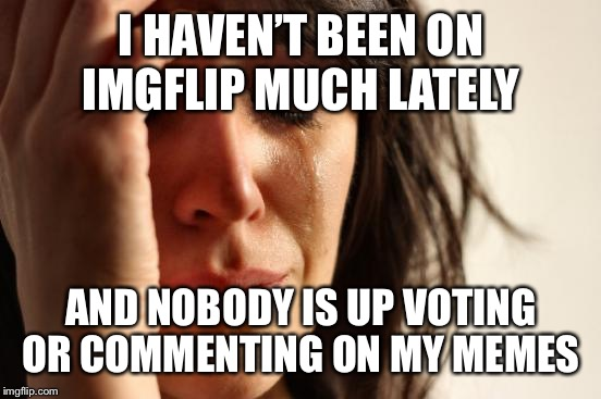 First World Problems Meme | I HAVEN'T BEEN ON IMGFLIP MUCH LATELY AND NOBODY IS UP VOTING OR COMMENTING ON MY MEMES | image tagged in memes,first world problems | made w/ Imgflip meme maker