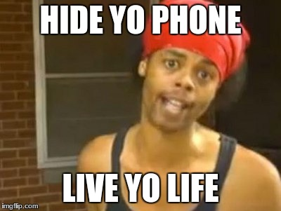 Hide Yo Kids Hide Yo Wife Meme | HIDE YO PHONE LIVE YO LIFE | image tagged in memes,hide yo kids hide yo wife | made w/ Imgflip meme maker