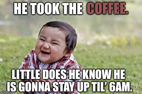 Evil Toddler Meme | HE TOOK THE COFFEE. LITTLE DOES HE KNOW HE IS GONNA STAY UP TIL' 6AM. | image tagged in memes,evil toddler | made w/ Imgflip meme maker