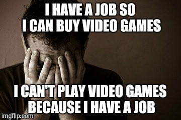 Gamer Problems | image tagged in gamers,gamer,video games,games,work,gaming | made w/ Imgflip meme maker