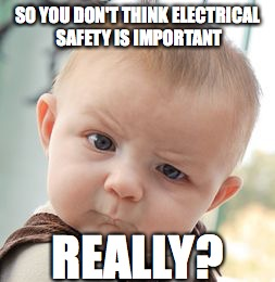 Skeptical Baby Meme | SO YOU DON'T THINK ELECTRICAL SAFETY IS IMPORTANT REALLY? | image tagged in memes,skeptical baby | made w/ Imgflip meme maker