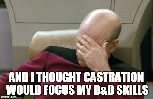 Captain Picard Facepalm Meme | AND I THOUGHT CASTRATION WOULD FOCUS MY D&D SKILLS | image tagged in memes,captain picard facepalm | made w/ Imgflip meme maker