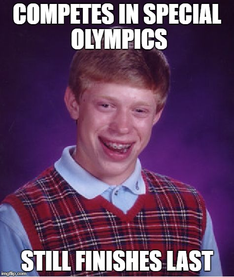 Bad Luck Brian Meme | COMPETES IN SPECIAL OLYMPICS STILL FINISHES LAST | image tagged in memes,bad luck brian | made w/ Imgflip meme maker