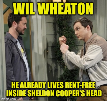 WIL WHEATON HE ALREADY LIVES RENT-FREE INSIDE SHELDON COOPER'S HEAD | made w/ Imgflip meme maker