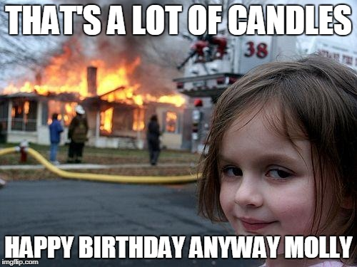 Disaster Girl Meme | THAT'S A LOT OF CANDLES HAPPY BIRTHDAY ANYWAY MOLLY | image tagged in memes,disaster girl | made w/ Imgflip meme maker