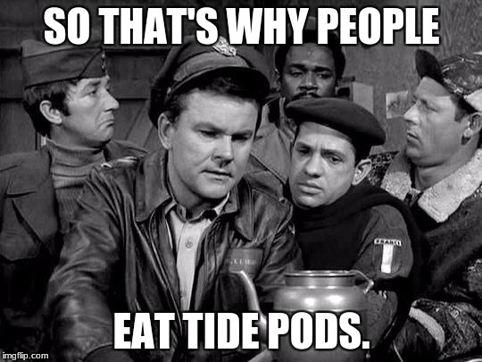 So That's Why | SO THAT'S WHY PEOPLE EAT TIDE PODS. | image tagged in funny,tide pods,hogan's heroes | made w/ Imgflip meme maker