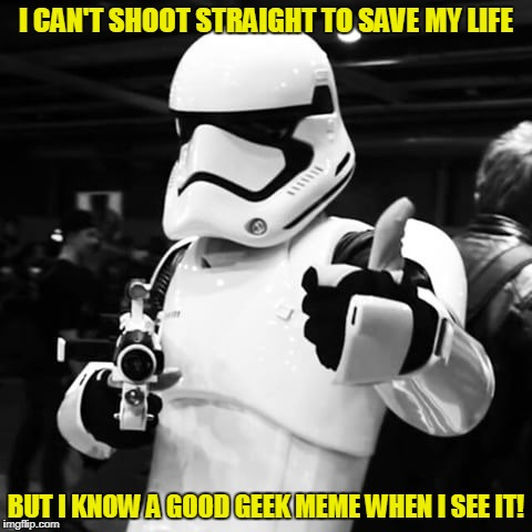I CAN'T SHOOT STRAIGHT TO SAVE MY LIFE BUT I KNOW A GOOD GEEK MEME WHEN I SEE IT! | made w/ Imgflip meme maker