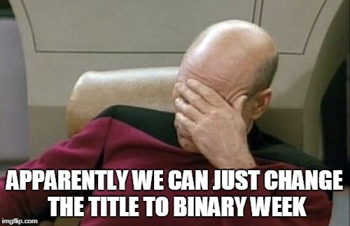 Captain Picard Facepalm Meme | APPARENTLY WE CAN JUST CHANGE THE TITLE TO BINARY WEEK | image tagged in memes,captain picard facepalm | made w/ Imgflip meme maker