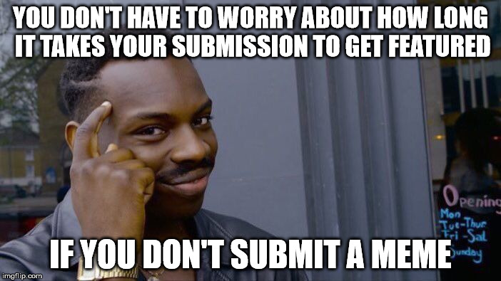 Getting featured..... eventually | YOU DON'T HAVE TO WORRY ABOUT HOW LONG IT TAKES YOUR SUBMISSION TO GET FEATURED IF YOU DON'T SUBMIT A MEME | image tagged in memes,roll safe think about it,submissions,featured,waiting | made w/ Imgflip meme maker