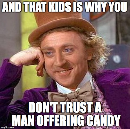 Creepy Condescending Wonka Meme | AND THAT KIDS IS WHY YOU DON'T TRUST A MAN OFFERING CANDY | image tagged in memes,creepy condescending wonka | made w/ Imgflip meme maker