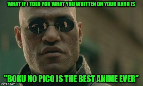 "Matrix Morpheus Meme | WHAT IF I TOLD YOU WHAT YOU WRITTEN ON YOUR HAND IS ""BOKU NO PICO IS THE BEST ANIME EVER"" 