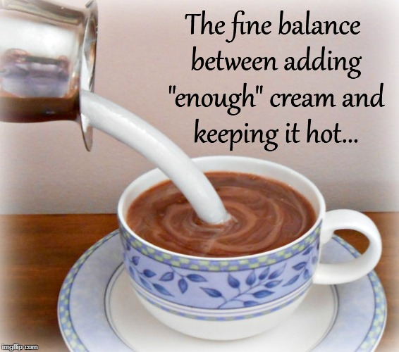 "Balance... | The fine balance between adding ""enough"" cream and keeping it hot... 