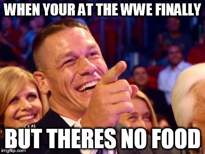 WHEN YOUR AT THE WWE FINALLY BUT THERES NO FOOD | image tagged in jhon cena | made w/ Imgflip meme maker