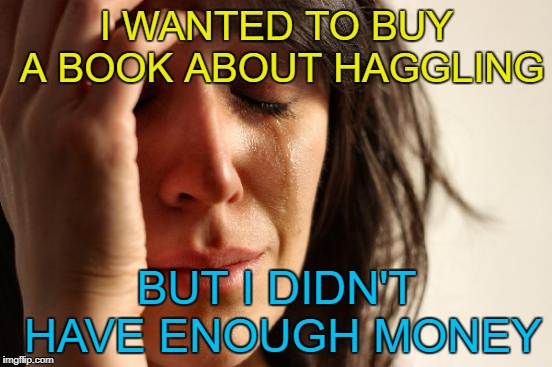 If only there was a way to lower the price... :) | I WANTED TO BUY A BOOK ABOUT HAGGLING BUT I DIDN'T HAVE ENOUGH MONEY | image tagged in memes,first world problems,books,haggling,money | made w/ Imgflip meme maker