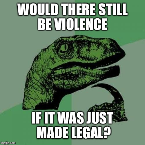 Philosoraptor Meme | WOULD THERE STILL BE VIOLENCE IF IT WAS JUST MADE LEGAL? | image tagged in memes,philosoraptor | made w/ Imgflip meme maker