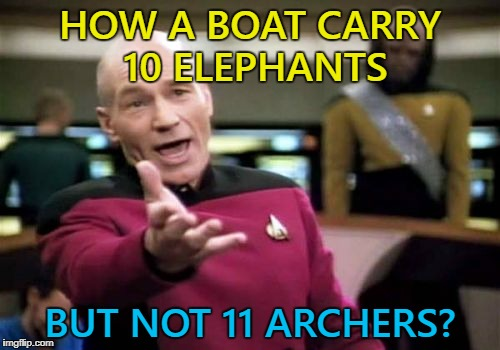 Video game logic. Geek week continues... :) | HOW A BOAT CARRY 10 ELEPHANTS BUT NOT 11 ARCHERS? | image tagged in memes,picard wtf,video games,video game logic,geek week | made w/ Imgflip meme maker