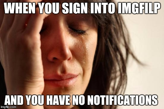 First World Problems Meme | WHEN YOU SIGN INTO IMGFILP AND YOU HAVE NO NOTIFICATIONS | image tagged in memes,first world problems | made w/ Imgflip meme maker