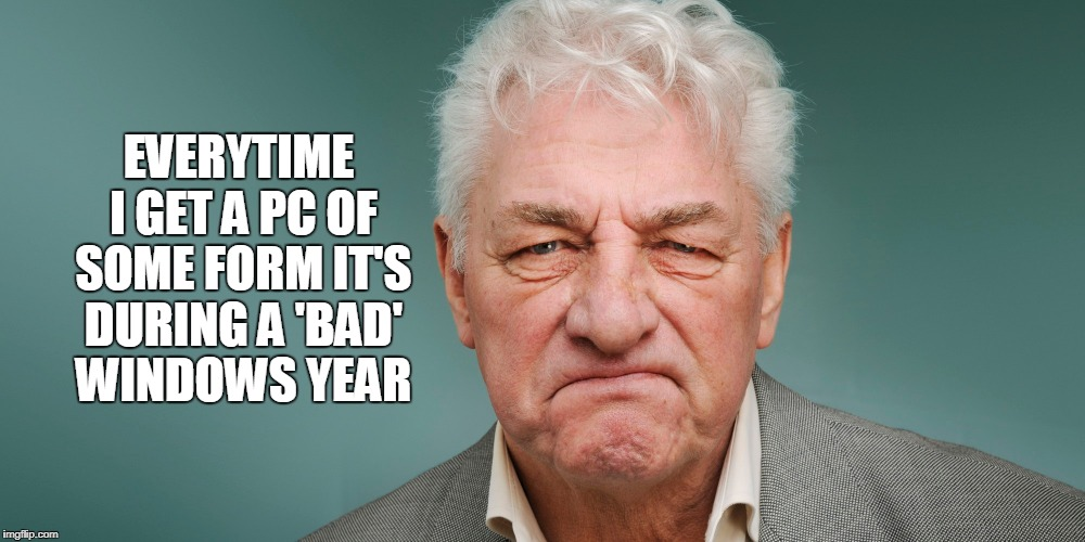 EVERYTIME I GET A PC OF SOME FORM IT'S DURING A 'BAD' WINDOWS YEAR | made w/ Imgflip meme maker