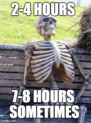 Waiting Skeleton Meme | 7-8 HOURS SOMETIMES 2-4 HOURS | image tagged in memes,waiting skeleton | made w/ Imgflip meme maker