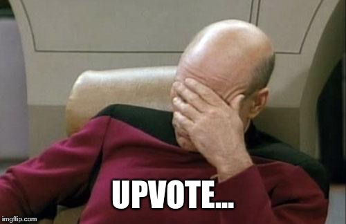 Captain Picard Facepalm Meme | UPVOTE... | image tagged in memes,captain picard facepalm | made w/ Imgflip meme maker