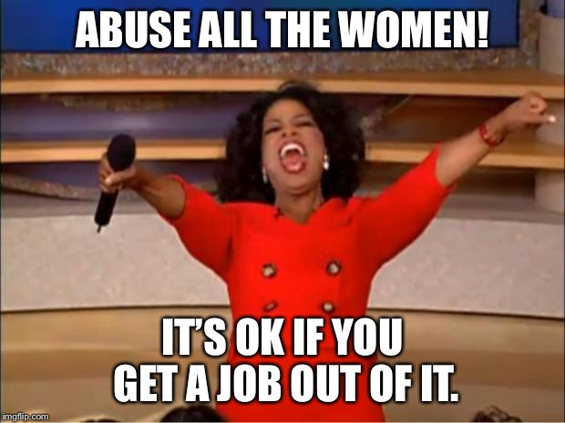 Oprah You Get A Meme | ABUSE ALL THE WOMEN! IT'S OK IF YOU GET A JOB OUT OF IT. | image tagged in memes,oprah you get a | made w/ Imgflip meme maker