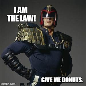 The Law of Donuts | I AM THE LAW! GIVE ME DONUTS. | image tagged in judge dredd,law,cops and donuts,funny | made w/ Imgflip meme maker