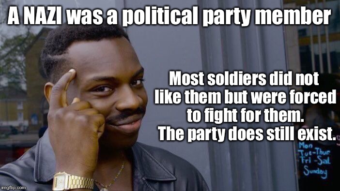 Roll Safe Think About It Meme | A NAZI was a political party member Most soldiers did not like them but were forced to fight for them.  The party does still exist. | image tagged in memes,roll safe think about it | made w/ Imgflip meme maker