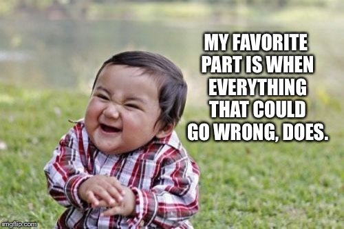 Evil Toddler Meme | MY FAVORITE PART IS WHEN EVERYTHING THAT COULD GO WRONG, DOES. | image tagged in memes,evil toddler | made w/ Imgflip meme maker