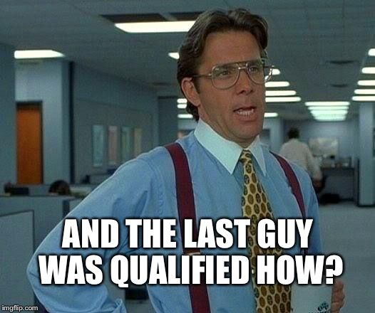 That Would Be Great Meme | AND THE LAST GUY WAS QUALIFIED HOW? | image tagged in memes,that would be great | made w/ Imgflip meme maker