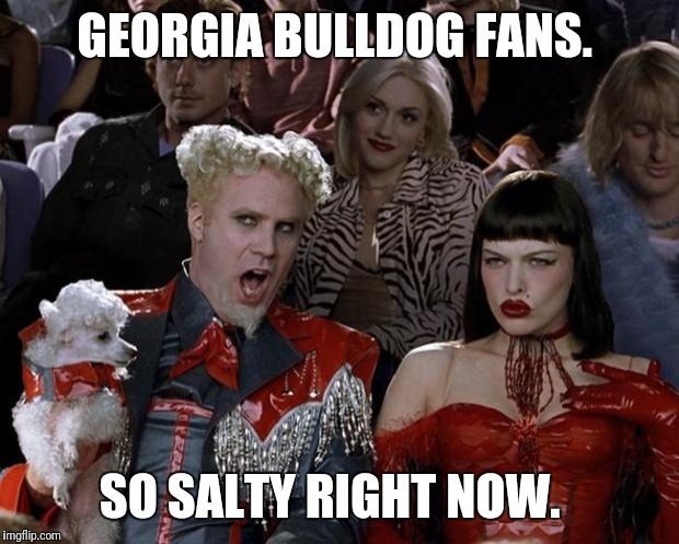 Bulldog tears. | GEORGIA BULLDOG FANS. SO SALTY RIGHT NOW. | image tagged in memes,mugatu so hot right now,georgia,alabama,nick saban,college football | made w/ Imgflip meme maker