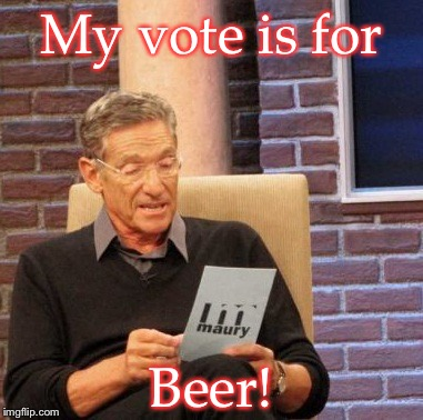 Maury Lie Detector Meme | My vote is for Beer! | image tagged in memes,maury lie detector | made w/ Imgflip meme maker