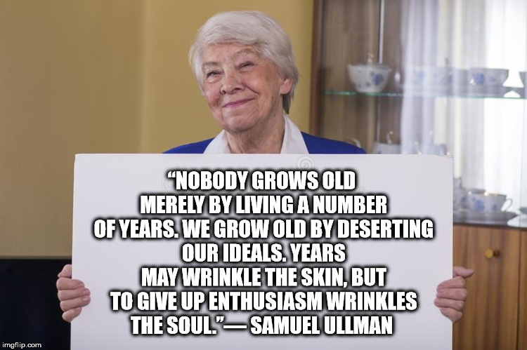 "Old woman sign | ""NOBODY GROWS OLD MERELY BY LIVING A NUMBER OF YEARS. WE GROW OLD BY DESERTING OUR IDEALS. YEARS MAY WRINKLE THE SKIN, BUT TO GIVE UP ENTHUS 