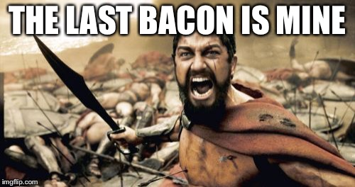 Sparta Leonidas Meme | THE LAST BACON IS MINE | image tagged in memes,sparta leonidas | made w/ Imgflip meme maker