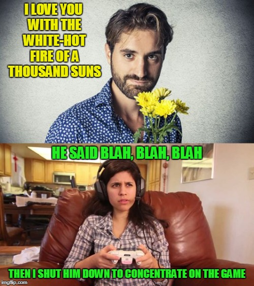 lotta guys out there who would idolize her (for Geek Week) | I LOVE YOU WITH THE WHITE-HOT FIRE OF A THOUSAND SUNS THEN I SHUT HIM DOWN TO CONCENTRATE ON THE GAME HE SAID BLAH, BLAH, BLAH | image tagged in memes,geek week,gamer,gamer girl,geek,romance | made w/ Imgflip meme maker