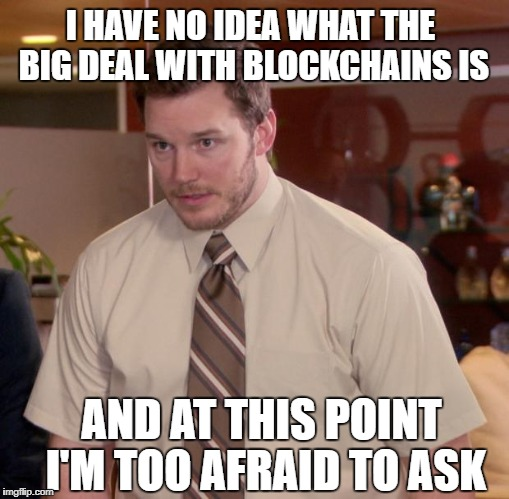 Afraid To Ask Andy Meme | I HAVE NO IDEA WHAT THE BIG DEAL WITH BLOCKCHAINS IS AND AT THIS POINT I'M TOO AFRAID TO ASK | image tagged in memes,afraid to ask andy,AdviceAnimals | made w/ Imgflip meme maker