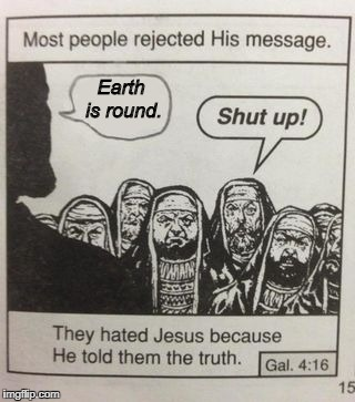 They Hated Jesus | Earth is round. | image tagged in they hated jesus meme,flat earth,jesus | made w/ Imgflip meme maker