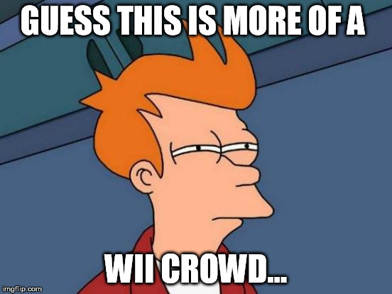 Futurama Fry Meme | GUESS THIS IS MORE OF A WII CROWD... | image tagged in memes,futurama fry | made w/ Imgflip meme maker