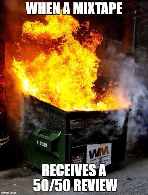 Dumpster Fire | WHEN A MIXTAPE RECEIVES A 50/50 REVIEW | image tagged in dumpster fire | made w/ Imgflip meme maker