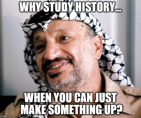 Arafat meme | WHY STUDY HISTORY... WHEN YOU CAN JUST MAKE SOMETHING UP? | image tagged in politics,israel | made w/ Imgflip meme maker