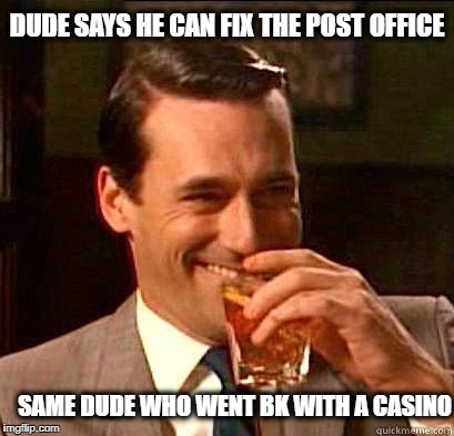 Laughing Don Draper | DUDE SAYS HE CAN FIX THE POST OFFICE SAME DUDE WHO WENT BK WITH A CASINO | image tagged in laughing don draper | made w/ Imgflip meme maker