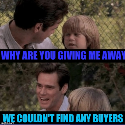 WHY ARE YOU GIVING ME AWAY WE COULDN'T FIND ANY BUYERS | made w/ Imgflip meme maker