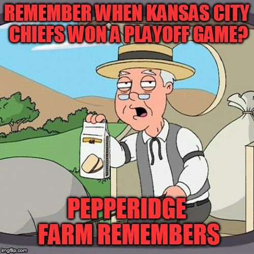 NFL 2018 | REMEMBER WHEN KANSAS CITY CHIEFS WON A PLAYOFF GAME? PEPPERIDGE FARM REMEMBERS | image tagged in memes,pepperidge farm remembers,nfl,nfl memes,kansas city chiefs | made w/ Imgflip meme maker